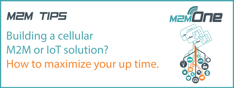 M2M Tips – Building a cellular M2M or IoT solution? How to maximize your up time.