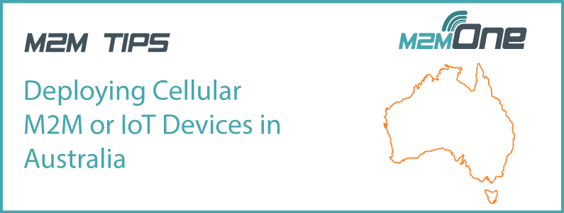 M2M Tips – Deploying Cellular M2M or IoT Devices in Australia
