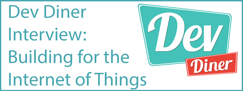 Dev Diner Interview – Building for The Internet of Things (IoT)